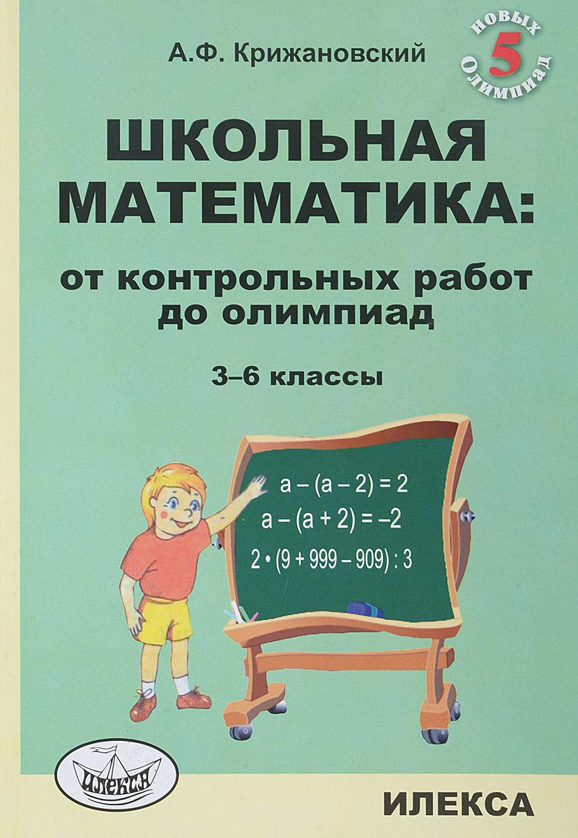 А. Ф. Крижановский Школьная математика. От контрольных работ до олимпиад. 3-6 классы