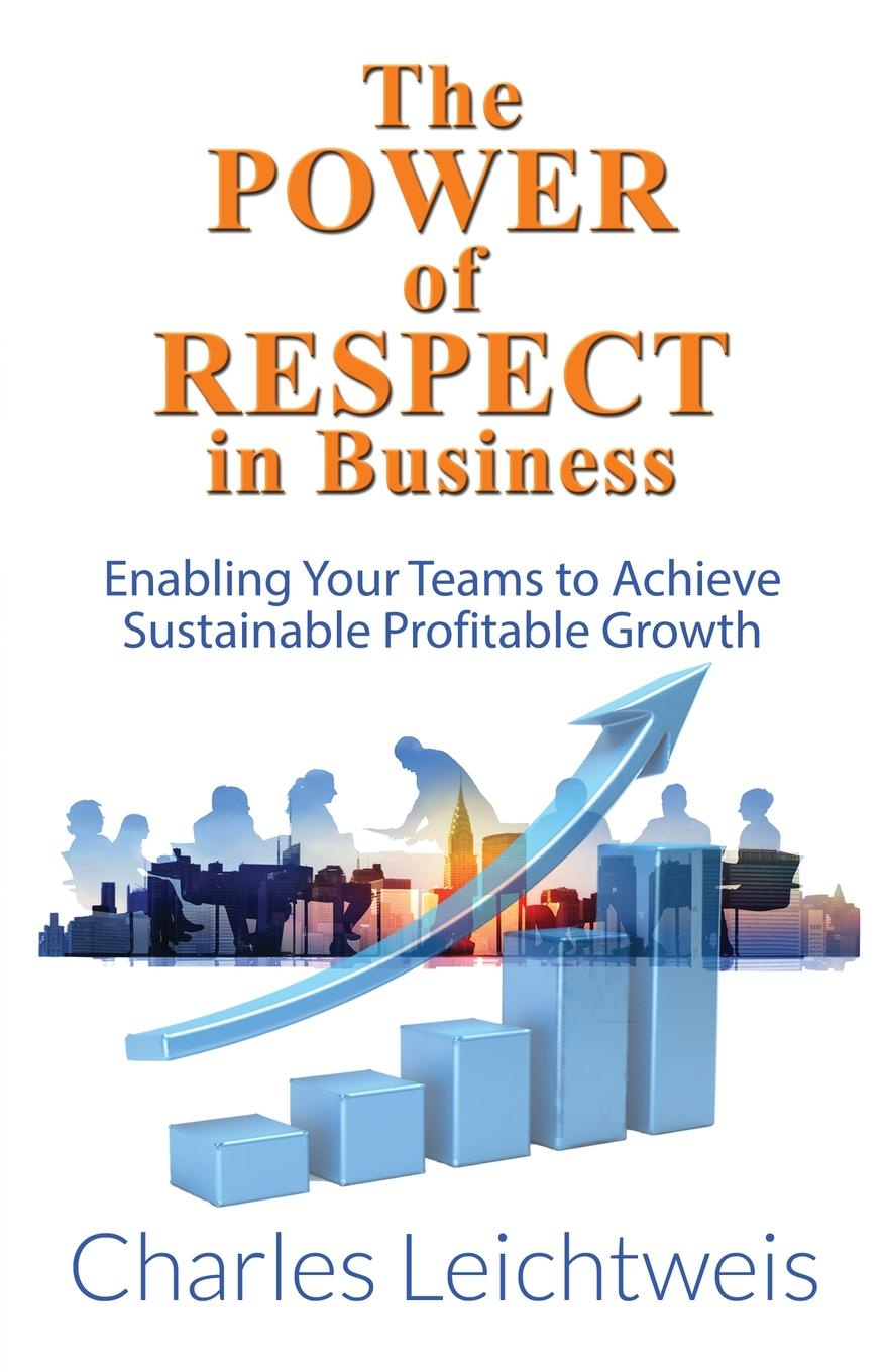 Charles Leichtweis The Power of Respect In Business. Enabling Your Teams To Achieve Sustainable Profitable Growth charles leichtweis the power of respect in business enabling your teams to achieve sustainable profitable growth