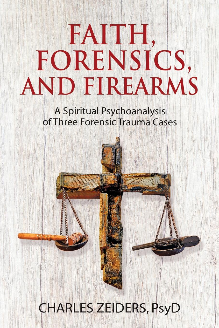 Charles Zeiders Faith, Forensics, and Firearms. A Spiritual Psychoanalysis of Three Forensic Trauma Cases david j besley trimodology the study of the three modi operandi faith code and force as a three in one trio