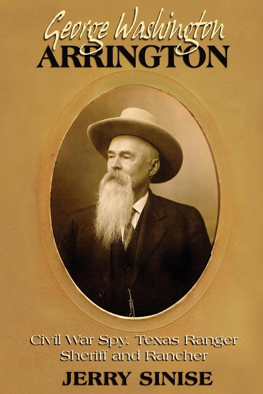 Jerry Sinise George Washington Arrington. Civil War Spy, Texas Ranger, Sheriff, and Rancher: A Biography jan hudson the texas ranger