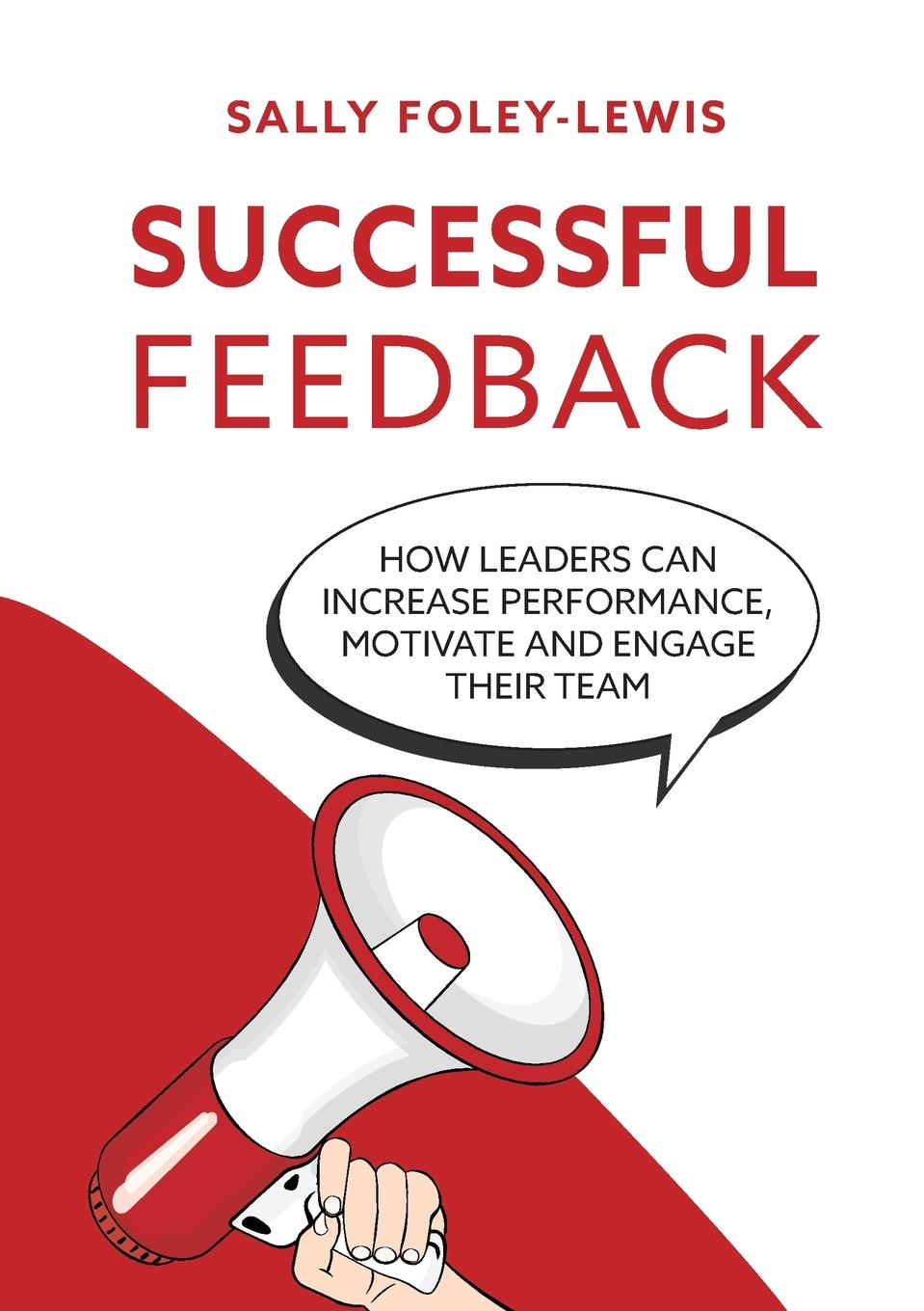 Sally Foley-Lewis Successful Feedback. How leaders can increase performance, motivate and engage their team.
