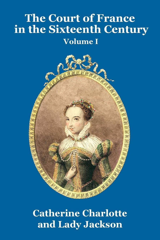 Catherine Charlotte, Lady Jackson The Court of France in the Sixteenth Century Vol. I недорго, оригинальная цена