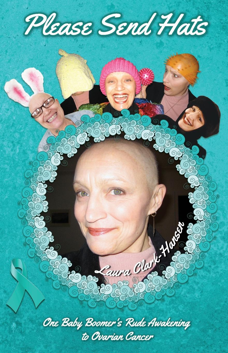 Laura Clark-Hansen Please Send Hats. One Baby Boomer.s Rude Awakening to Ovarian Cancer m steven piver gilda s disease sharing personal experiences and a medical perspective on ovarian cancer