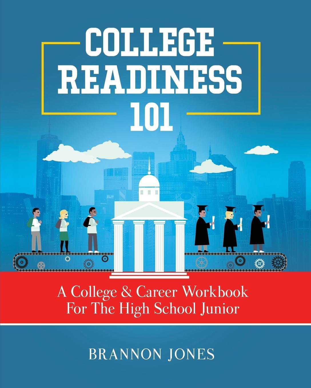 Brannon Jones College Readiness 101. A . Career Workbook For The High School Junior