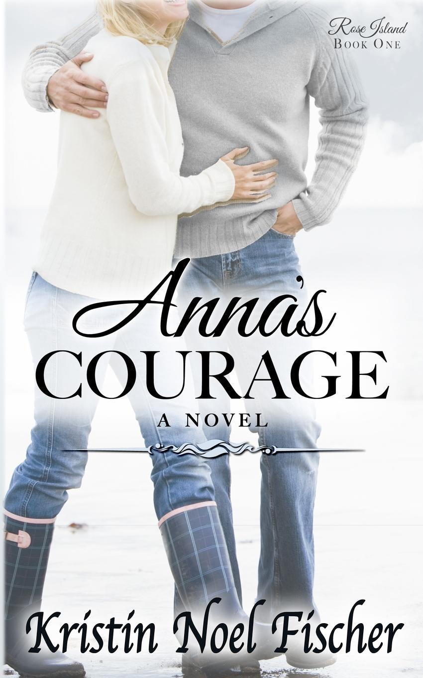 Kristin Noel Fischer Anna.s Courage. Rose Island Book 1 karin baine the courage to love her army doc