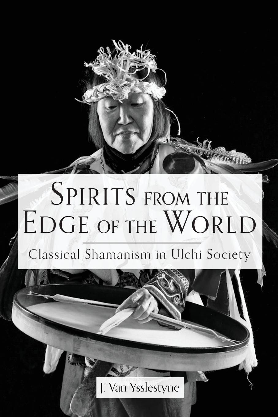 J Van Ysslestyne Spirits from the Edge of the World. Classical shamanism in Ulchi Society michael johnson spirits of ethasia the silent stag talamh