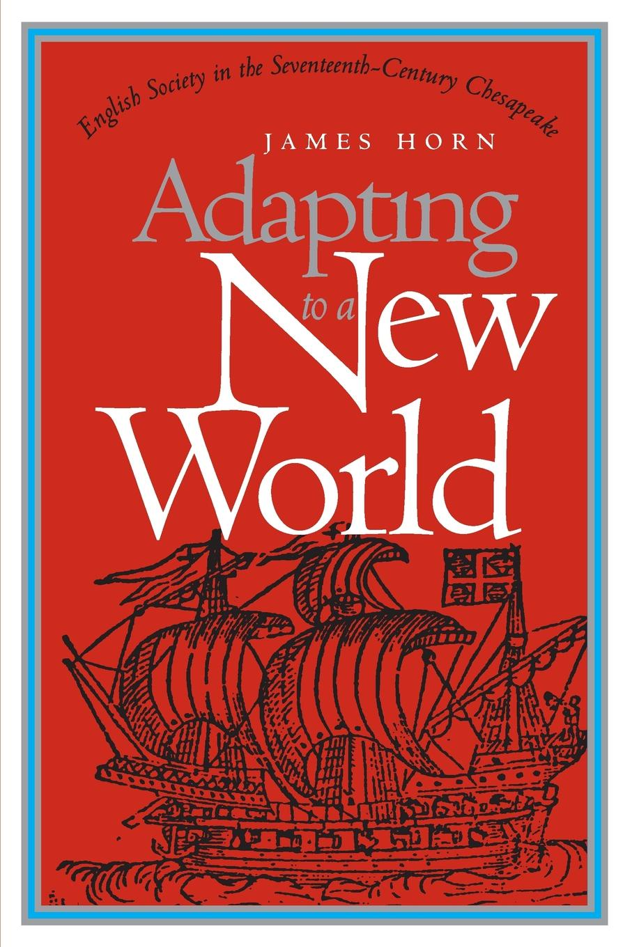 James Horn Adapting to a New World. English Society in the Seventeenth-Century Chesapeake richard albright death of the chesapeake a history of the military s role in polluting the bay