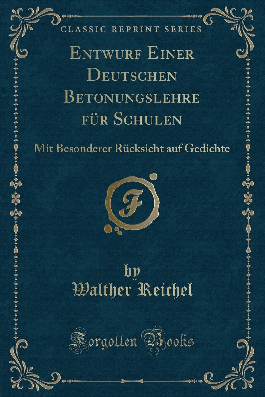 Walther Reichel Entwurf Einer Deutschen Betonungslehre fur Schulen. Mit Besonderer Rucksicht auf Gedichte (Classic Reprint)