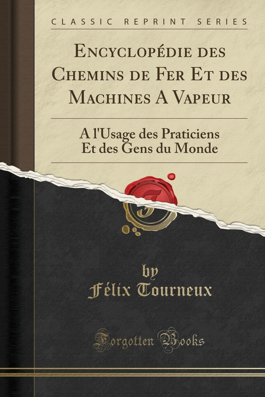 Félix Tourneux Encyclopedie des Chemins de Fer Et des Machines A Vapeur. A l.Usage des Praticiens Et des Gens du Monde (Classic Reprint) françois calot traitement rationnel du mal de pott a l usage des praticiens