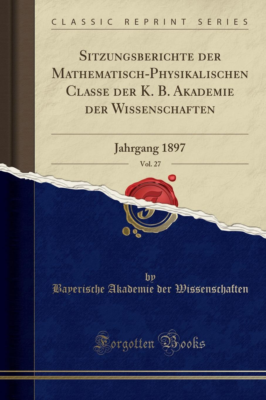 Bayerische Akademie der Wissenschaften Sitzungsberichte der Mathematisch-Physikalischen Classe der K. B. Akademie der Wissenschaften, Vol. 27. Jahrgang 1897 (Classic Reprint) недорого