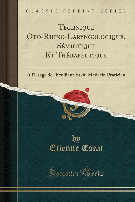 Etienne Escat Technique Oto-Rhino-Laryngologique, Semiotique Et Therapeutique. A l.Usage de l.Etudiant Et du Medecin Praticien (Classic Reprint) oto