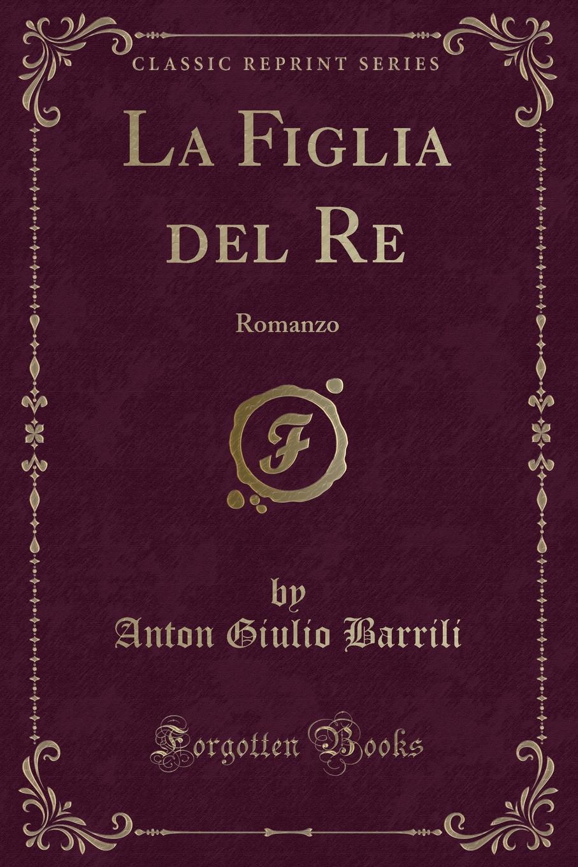 цена Anton Giulio Barrili La Figlia del Re. Romanzo (Classic Reprint) онлайн в 2017 году