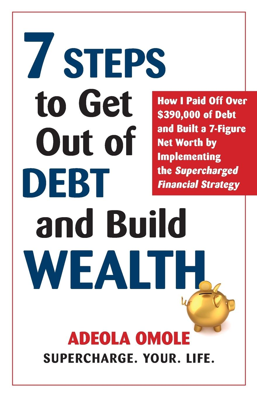 Adeola Omole 7 Steps to Get Out of Debt and Build Wealth. How I Paid Off Over .390,000 of Debt and Built a 7-Figure Net Worth by Implementing the Supercharged Financial Strategy claus vogt the global debt trap how to escape the danger and build a fortune
