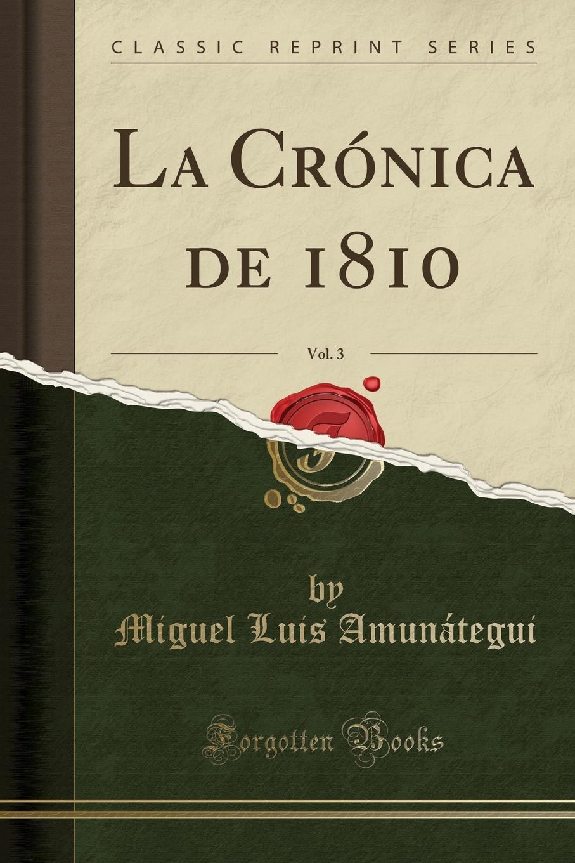 Miguel Luis Amunátegui La Cronica de 1810, Vol. 3 (Classic Reprint) miguel luis amunátegui camilo henriquez vol 1 classic reprint