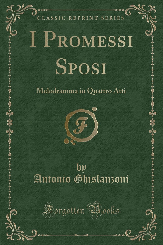 Antonio Ghislanzoni I Promessi Sposi. Melodramma in Quattro Atti (Classic Reprint) friedrich von flotow l ombra melodramma in tre atti classic reprint