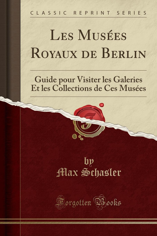 Max Schasler Les Musees Royaux de Berlin. Guide pour Visiter les Galeries Et les Collections de Ces Musees (Classic Reprint)