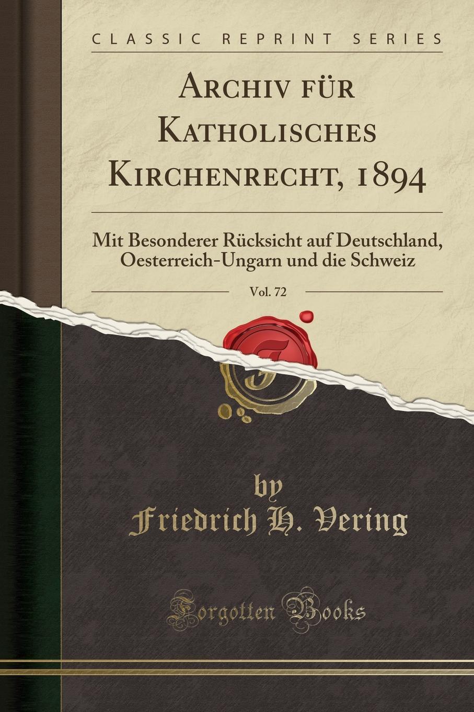 Friedrich H. Vering Archiv fur Katholisches Kirchenrecht, 1894, Vol. 72. Mit Besonderer Rucksicht auf Deutschland, Oesterreich-Ungarn und die Schweiz (Classic Reprint)