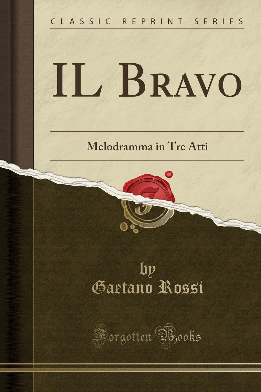 Gaetano Rossi IL Bravo. Melodramma in Tre Atti (Classic Reprint) а м позднеев образцы народной литературы монгольских племен вып 1 народные песни монголов