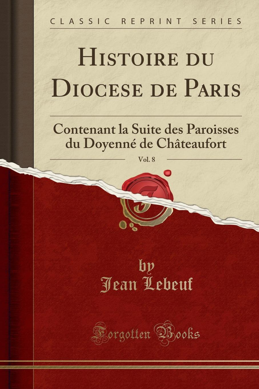 Jean Lebeuf Histoire du Diocese de Paris, Vol. 8. Contenant la Suite des Paroisses du Doyenne de Chateaufort (Classic Reprint)