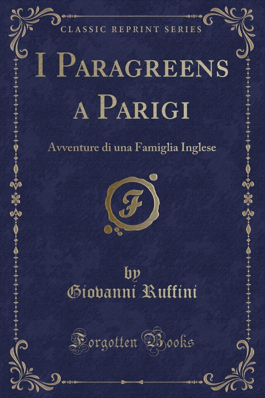 Giovanni Ruffini I Paragreens a Parigi. Avventure di una Famiglia Inglese (Classic Reprint) giovanni ruffini the paragreens
