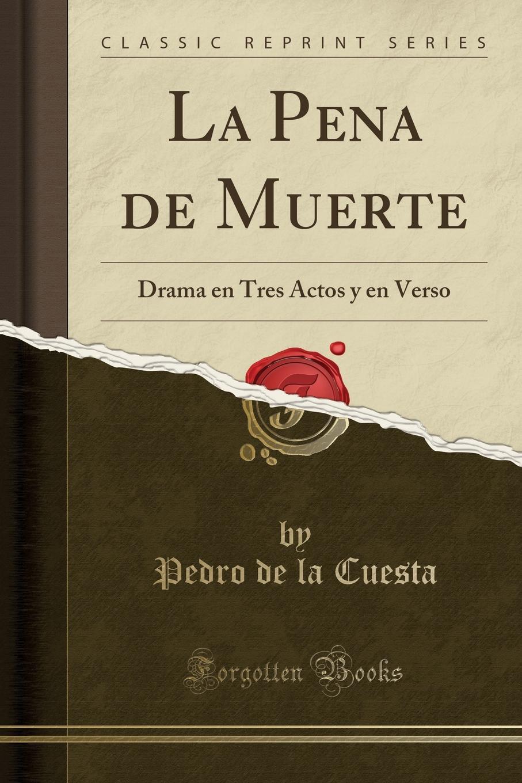 Pedro de la Cuesta La Pena de Muerte. Drama en Tres Actos y en Verso (Classic Reprint) márcos zapata el castillo de simancas drama heroico en tres actos y en verso classic reprint