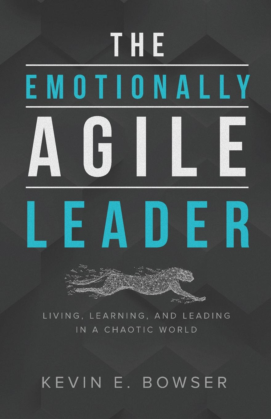 Kevin E. Bowser The Emotionally Agile Leader. Living, Learning, and Leading in a Chaotic World amy lyman the trustworthy leader leveraging the power of trust to transform your organization