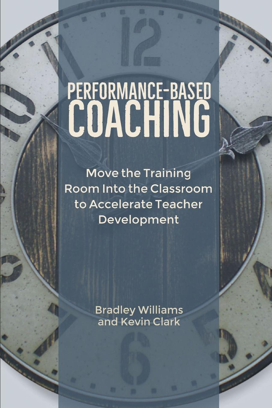 Bradley M Williams, Kevin J Clark Performance-Based Coaching. Move the Training Room Into the Classroom to Accelerate Teacher Development innovative reflections of teacher training programmes