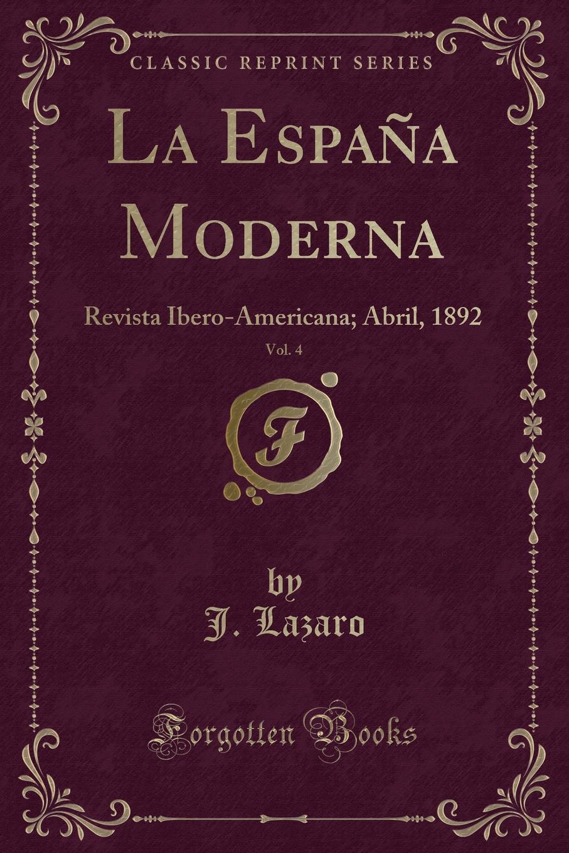 J. Lazaro La Espana Moderna, Vol. 4. Revista Ibero-Americana; Abril, 1892 (Classic Reprint) la espana moderna classic reprint