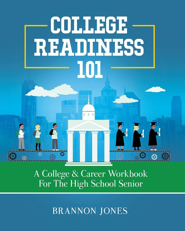 Brannon Jones College Readiness 101. A . Career Workbook for the High School Senior