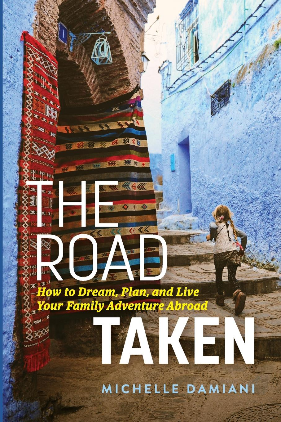 Michelle Damiani The Road Taken. How to Dream, Plan, and Live Your Family Adventure Abroad