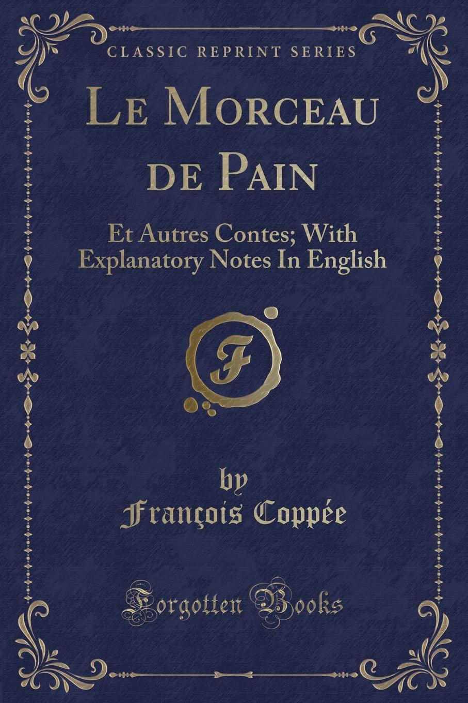 François Coppée Le Morceau de Pain. Et Autres Contes; With Explanatory Notes In English (Classic Reprint) françois coppée la bonne souffrance contes pour les jours de fete