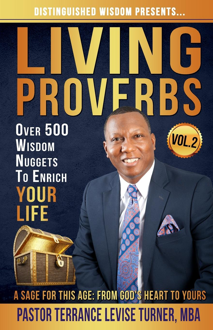 Turner Levise Terrance Distinguished Wisdom Presents. . . Living Proverbs-Vol.2. Over 500 Wisdom Nuggets To Enrich Your Life joe ungemah misplaced talent a guide to better people decisions