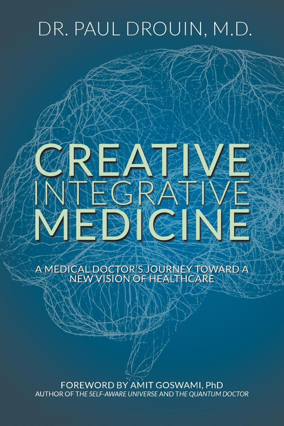 Paul Drouin Creative Integrative Medicine. A Medical Doctor.s Journey Toward a New Vision for Healthcare janet richardson abc of complementary medicine