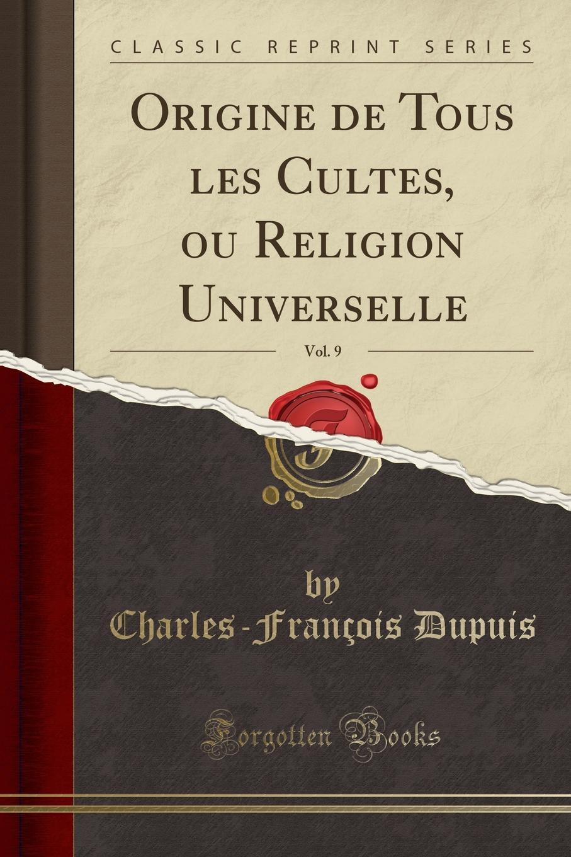Charles-François Dupuis Origine de Tous les Cultes, ou Religion Universelle, Vol. 9 (Classic Reprint) dupuis planches de l origine de tous les cultes