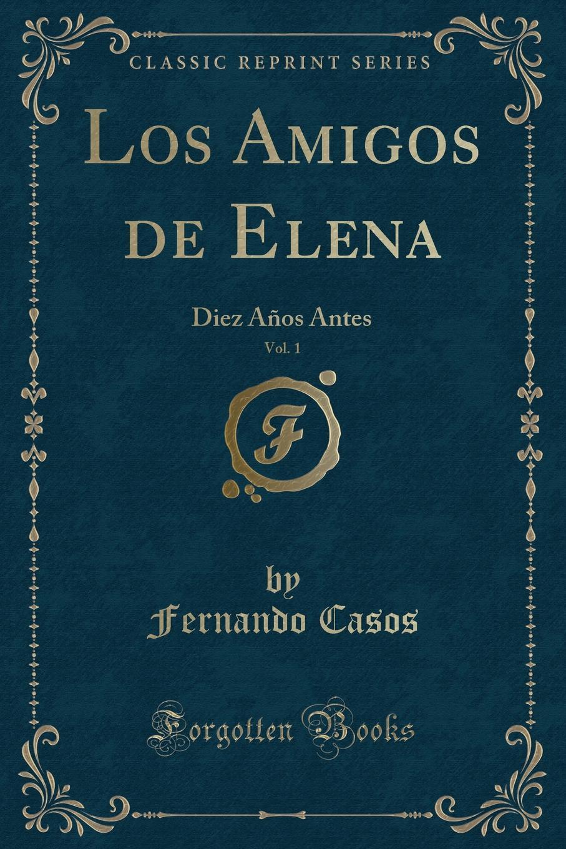 Fernando Casos Los Amigos de Elena, Vol. 1. Diez Anos Antes (Classic Reprint) недорго, оригинальная цена