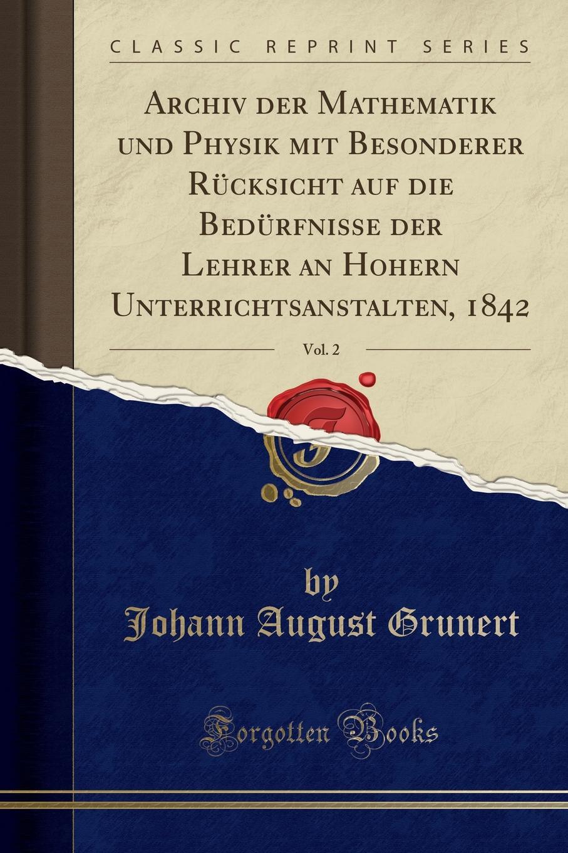 Johann August Grunert Archiv der Mathematik und Physik mit Besonderer Rucksicht auf die Bedurfnisse der Lehrer an Hohern Unterrichtsanstalten, 1842, Vol. 2 (Classic Reprint)