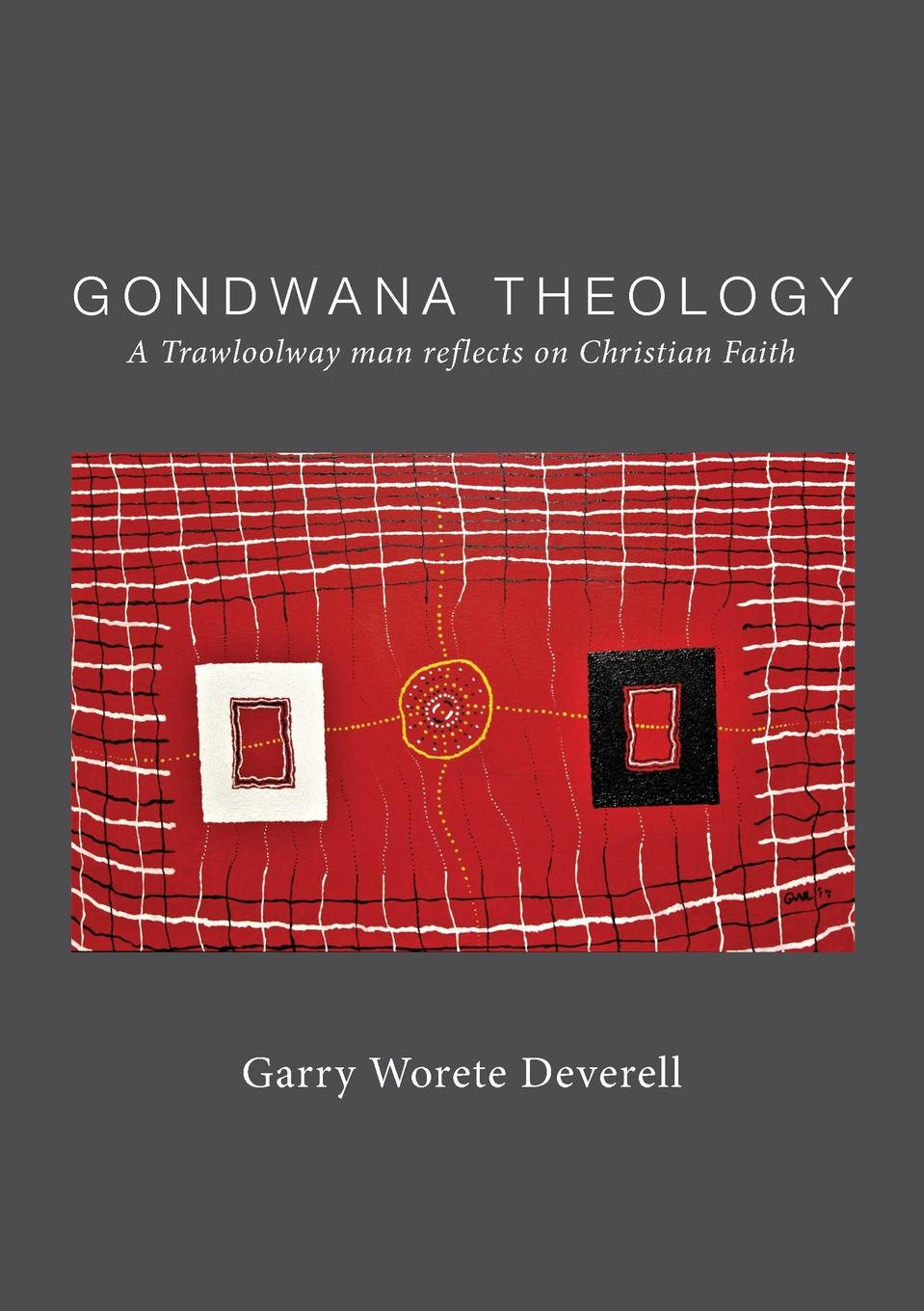 Garry Worete Deverell Gondwana Theology. A Trawloolway man reflects on Christian Faith garry g azgaldov the abc of