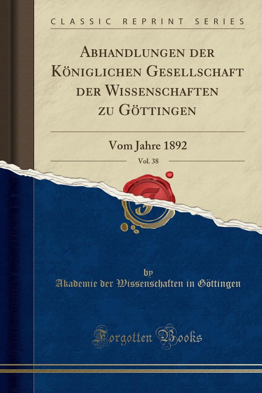 Akademie der Wissenschaften Göttingen Abhandlungen der Koniglichen Gesellschaft der Wissenschaften zu Gottingen, Vol. 38. Vom Jahre 1892 (Classic Reprint) цена и фото