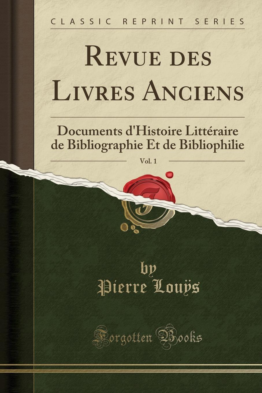 Pierre Louÿs Revue des Livres Anciens, Vol. 1. Documents d.Histoire Litteraire de Bibliographie Et de Bibliophilie (Classic Reprint)