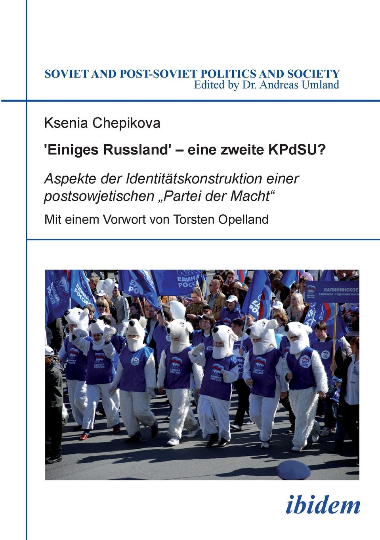Ksenia Chepikova .Einiges Russland. - eine zweite KPdSU.. Aspekte der Identitatskonstruktion einer postsowjetischen .Partei der Macht russland