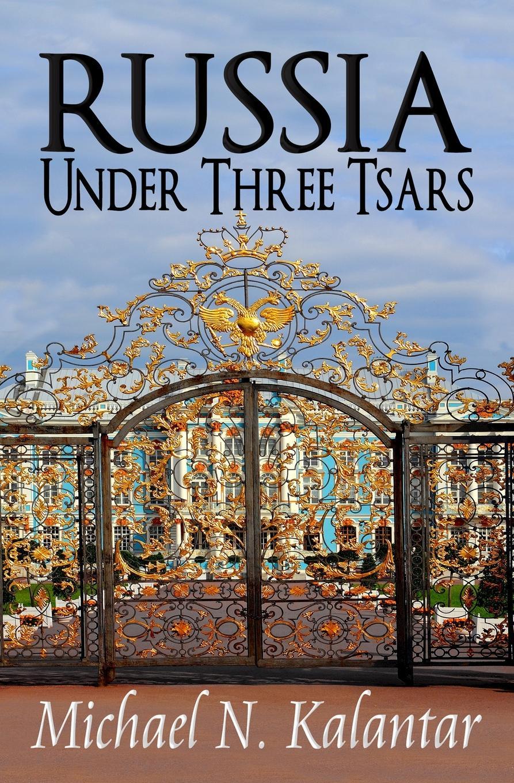 Michael N. Kalantar Russia Under Three Tsars цена и фото