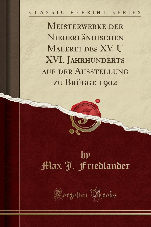 Max J. Friedländer Meisterwerke der Niederlandischen Malerei des XV. U XVI. Jahrhunderts auf der Ausstellung zu Brugge 1902 (Classic Reprint) цена и фото