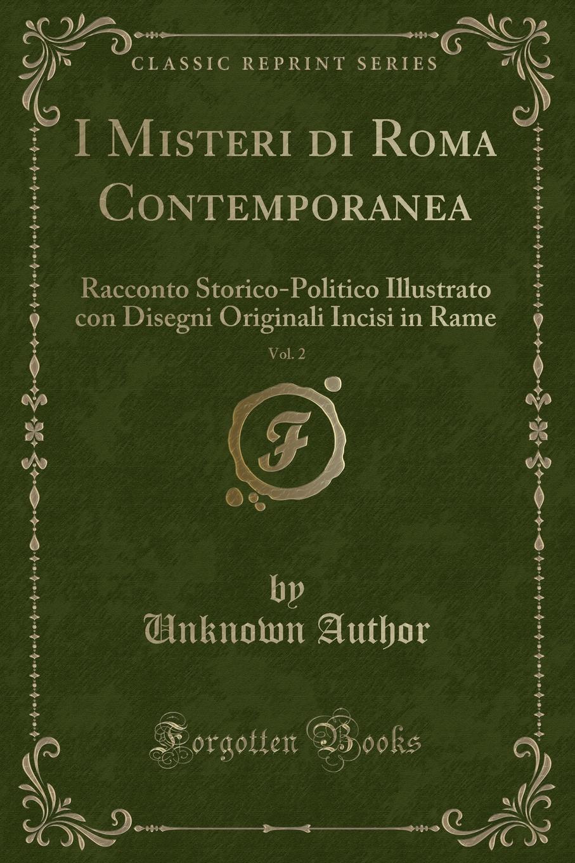 Unknown Author I Misteri di Roma Contemporanea, Vol. 2. Racconto Storico-Politico Illustrato con Disegni Originali Incisi in Rame (Classic Reprint)