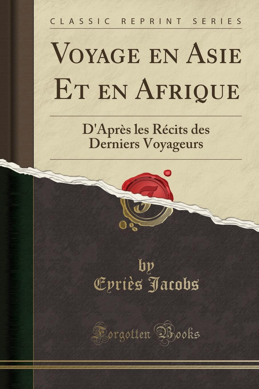 Eyriès Jacobs Voyage en Asie Et en Afrique. D.Apres les Recits des Derniers Voyageurs (Classic Reprint)