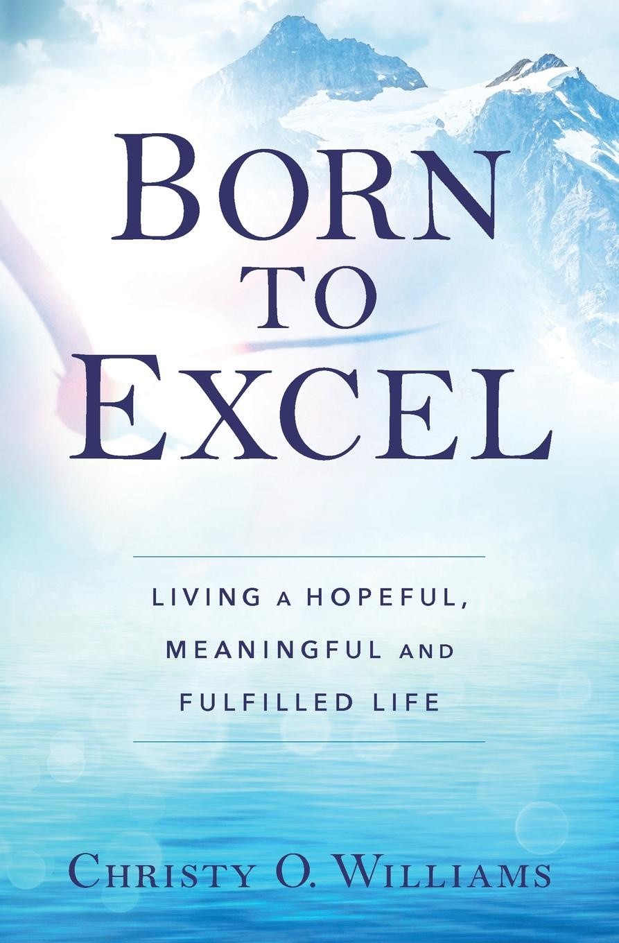 Christy O Williams BORN TO EXCEL. Living a Hopeful, Meaningful and Fulfilled Life chloe seager editing emma online you can choose who you want to be if only real life were so easy
