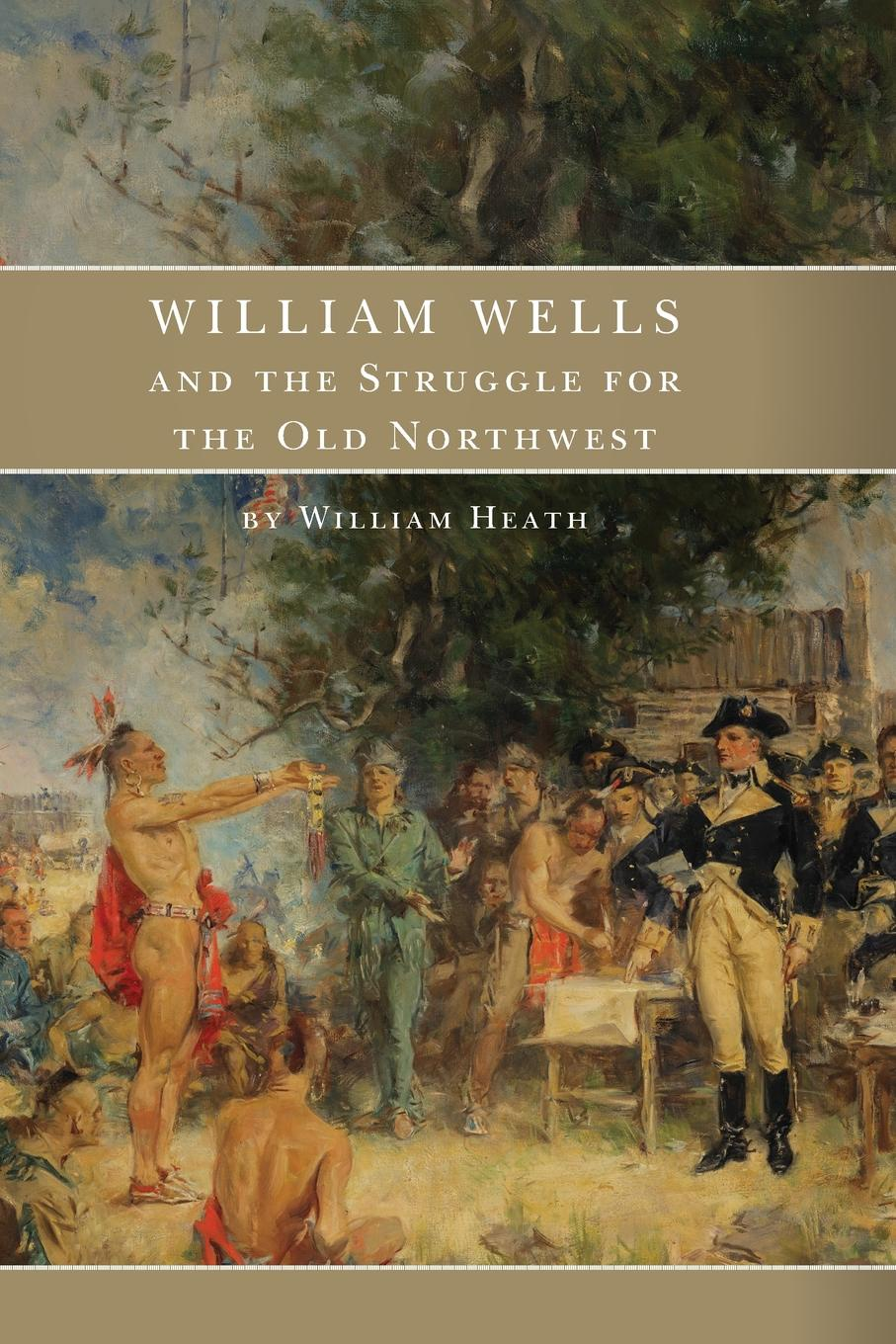 William Heath William Wells and the Struggle for the Old Northwest brown william wells illustrated edition of the life and escape of wm wells brown from american slavery