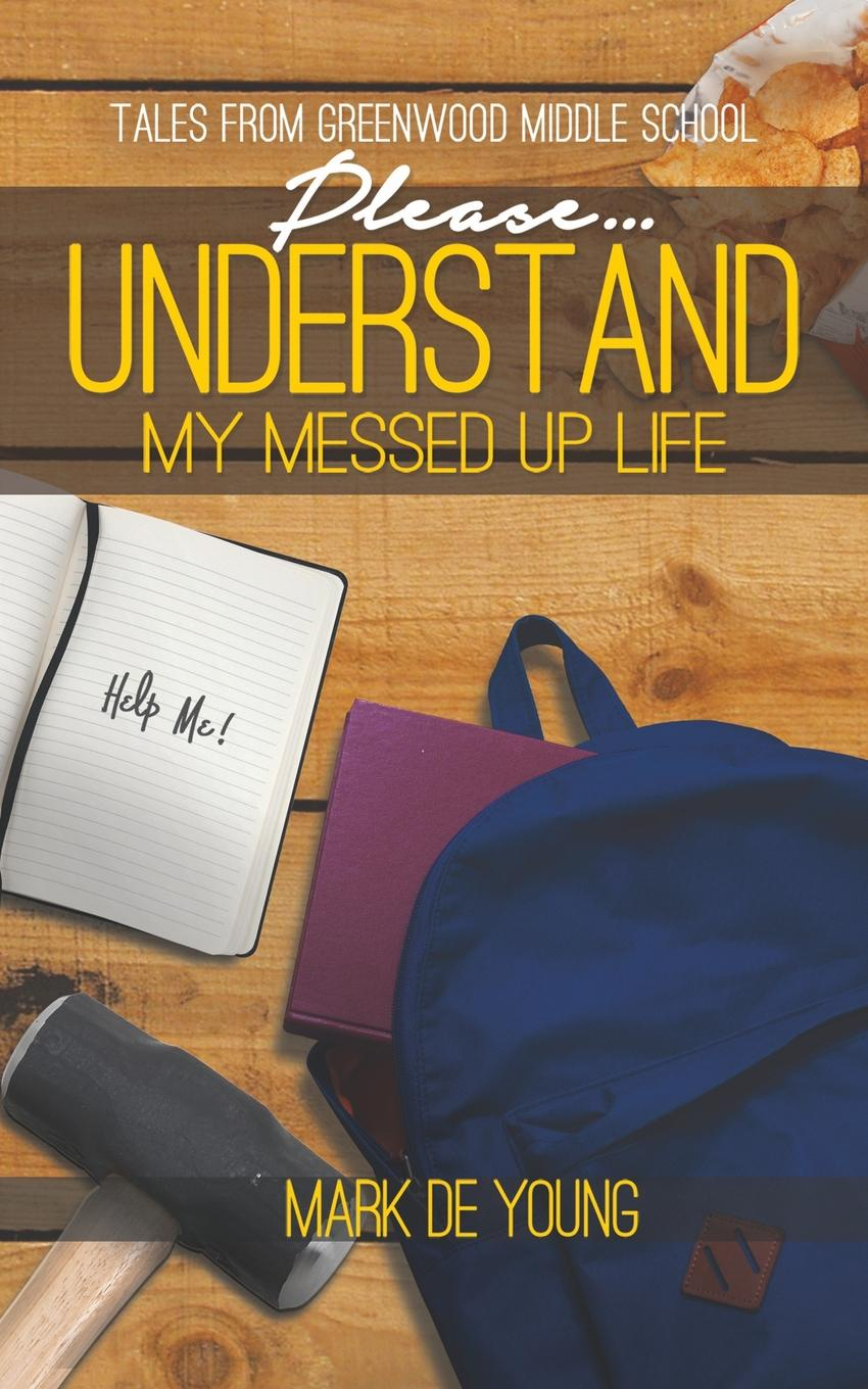 купить Mark De Young Please... Understand My Messed Up Life - Tales from Greenwood Middle School онлайн