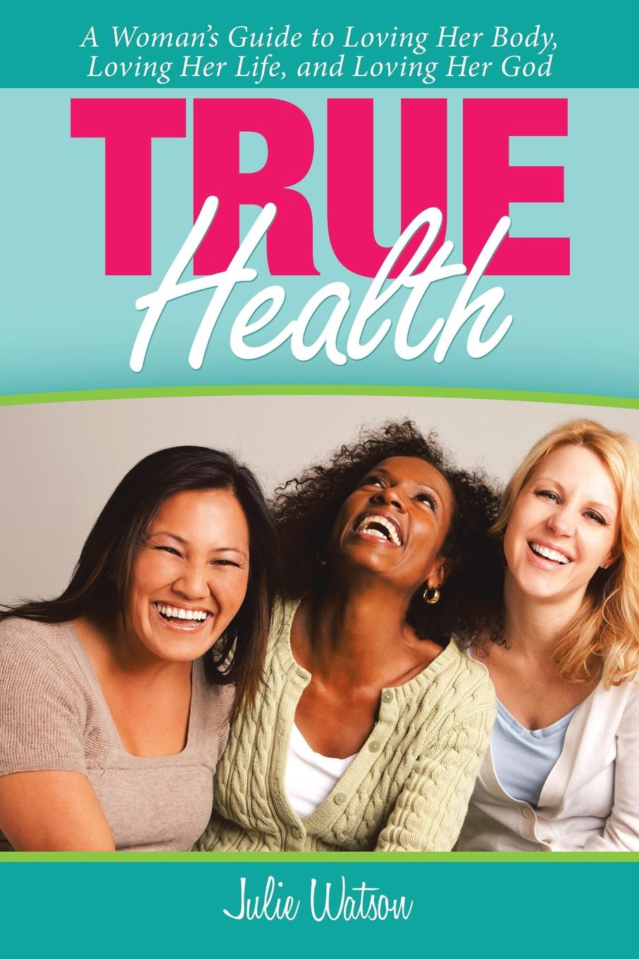 Julie Watson True Health. A Woman.s Guide to Loving Her Body, Loving Her Life, and Loving Her God kevin r foley iwawo discovering and loving your life journey