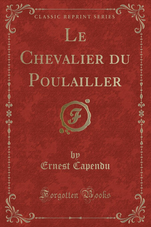 Ernest Capendu Le Chevalier du Poulailler (Classic Reprint)