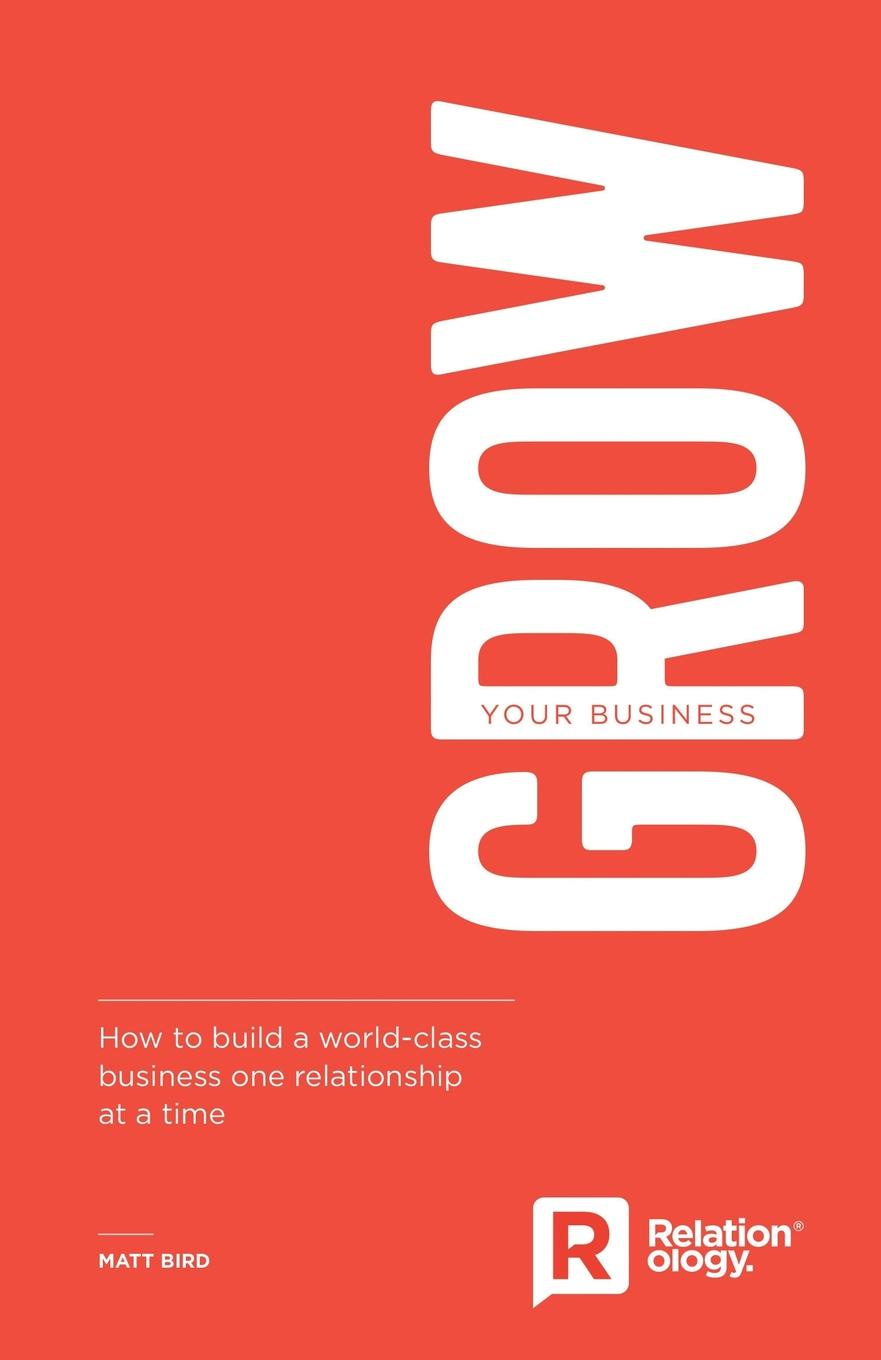 Matt Bird Grow Your Business. How to build a world-class business one relationship at a time peter fisk business genius a more inspired approach to business growth